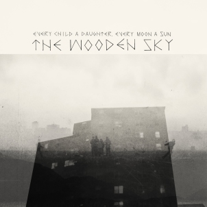 The Wooden Sky - Every Child A Daughter, Ever Moon A Sun